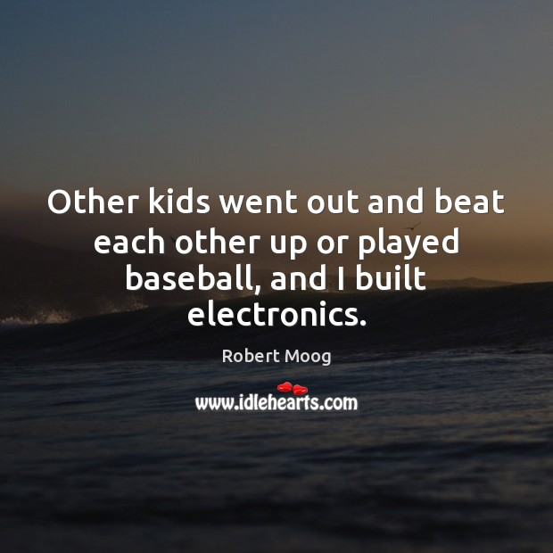 Other kids went out and beat each other up or played baseball, and I built electronics. Image