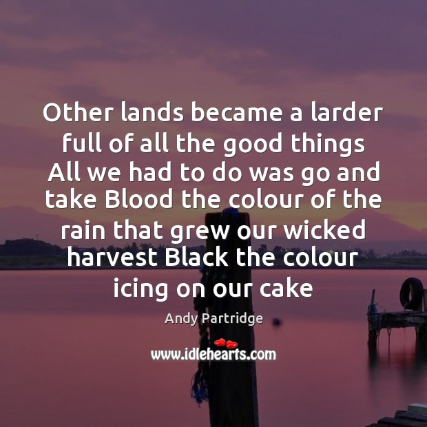 Other lands became a larder full of all the good things All Andy Partridge Picture Quote