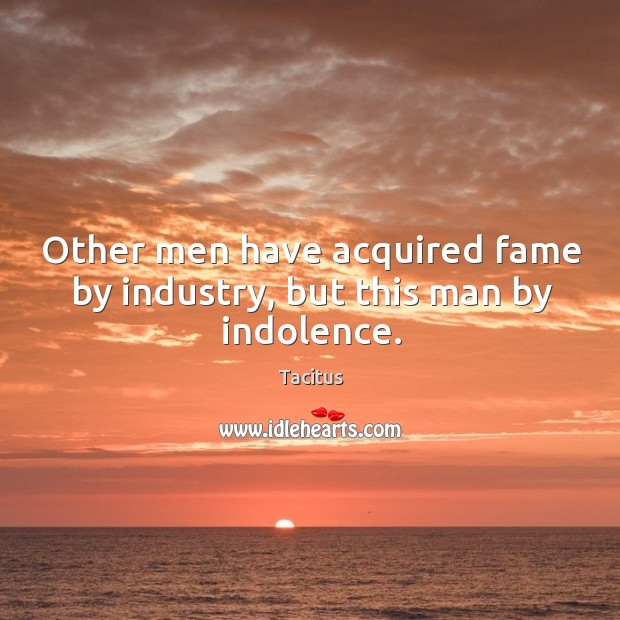 Other men have acquired fame by industry, but this man by indolence. Image