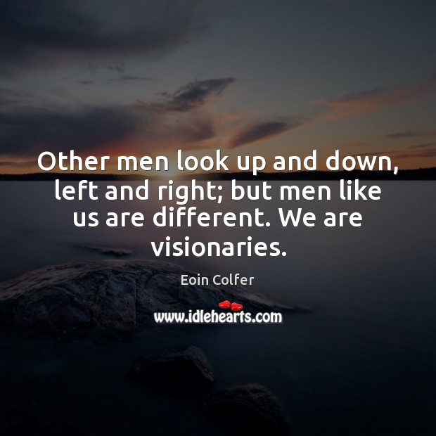 Other men look up and down, left and right; but men like Image