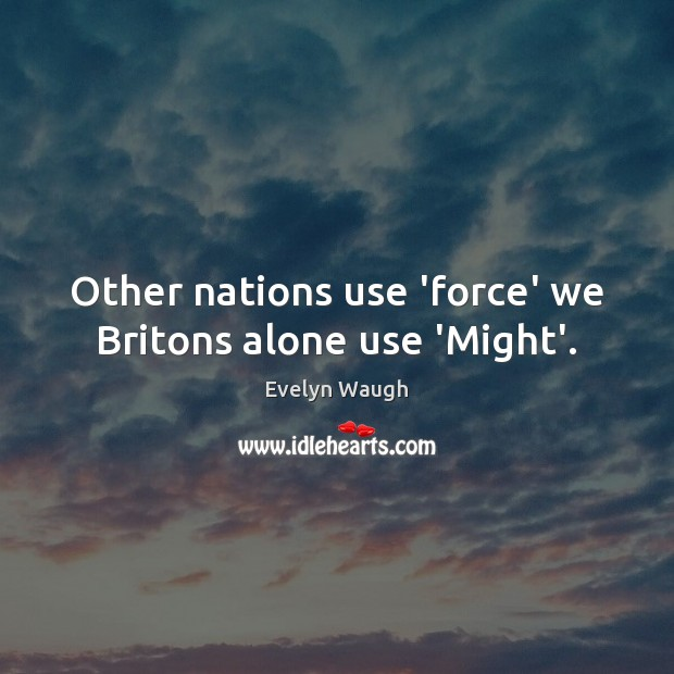 Other nations use 'force' we Britons alone use 'Might'. Evelyn Waugh Picture Quote