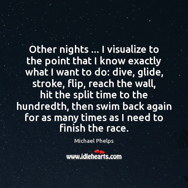 Other nights … I visualize to the point that I know exactly what Michael Phelps Picture Quote