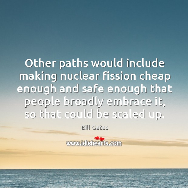 Other paths would include making nuclear fission cheap enough and safe enough Image