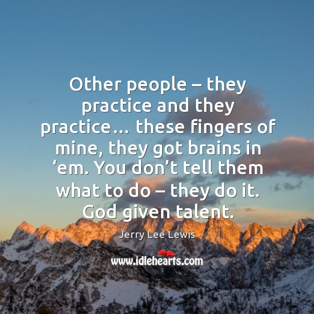 Other people – they practice and they practice… Image