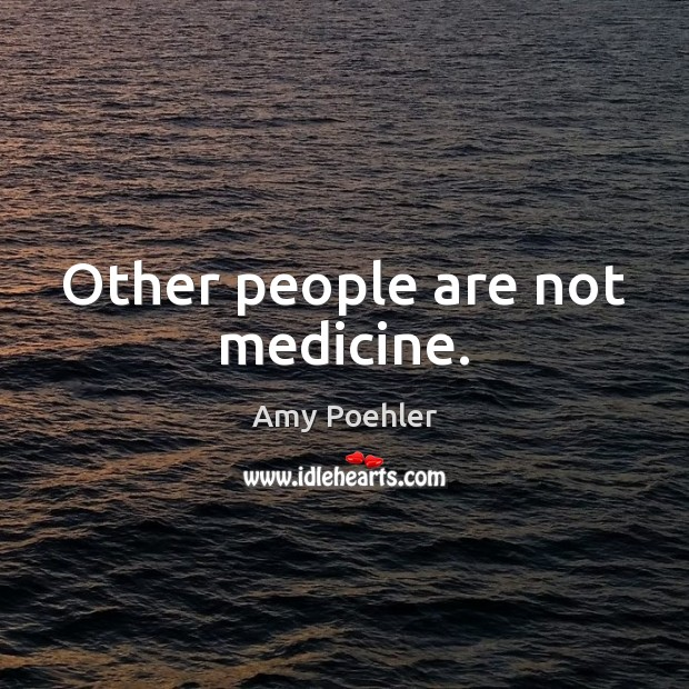 Other people are not medicine. Amy Poehler Picture Quote