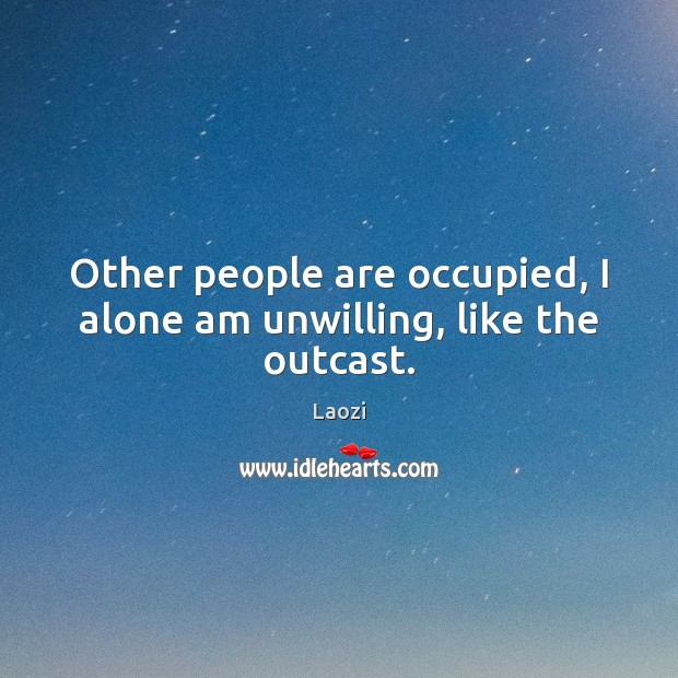 Other people are occupied, I alone am unwilling, like the outcast. Image