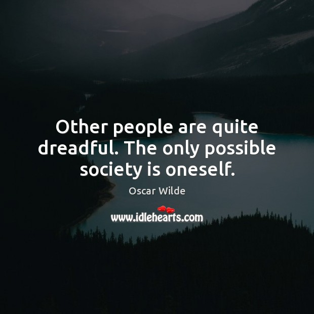 Other people are quite dreadful. The only possible society is oneself. Image