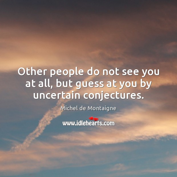 Other people do not see you at all, but guess at you by uncertain conjectures. Michel de Montaigne Picture Quote
