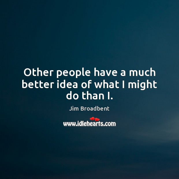 Other people have a much better idea of what I might do than I. Image