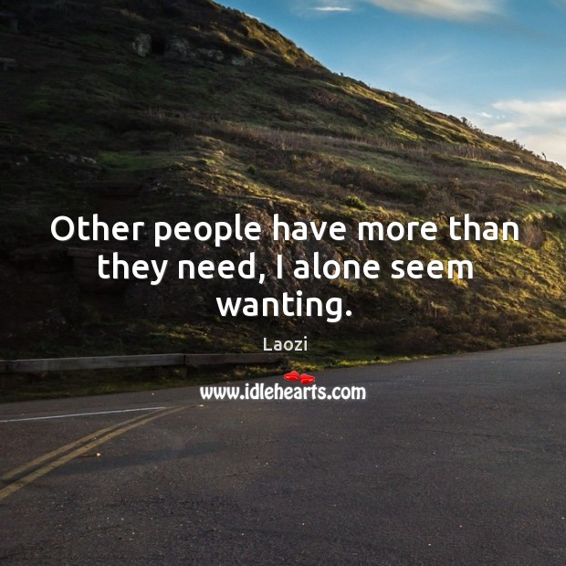 Image, Other people have more than they need, I alone seem wanting.