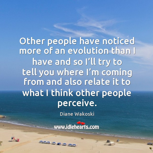 Other people have noticed more of an evolution than I have and so I'll try to tell you where Image