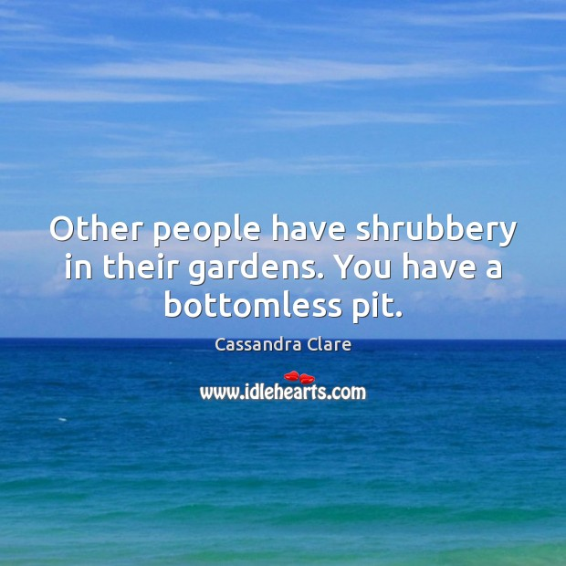 Other people have shrubbery in their gardens. You have a bottomless pit. Image