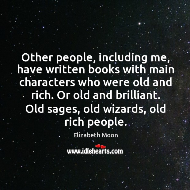 Other people, including me, have written books with main characters who were old and rich. Or old and brilliant. Elizabeth Moon Picture Quote