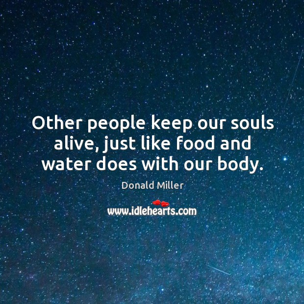 Other people keep our souls alive, just like food and water does with our body. Image