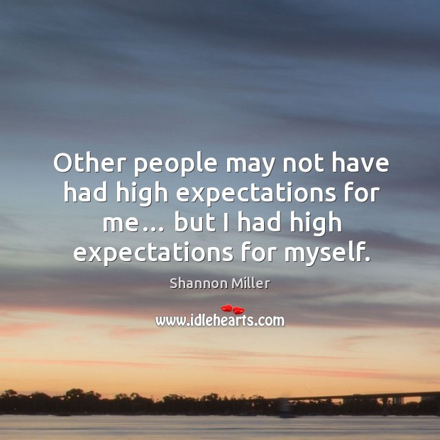 Other people may not have had high expectations for me… but I had high expectations for myself. Shannon Miller Picture Quote