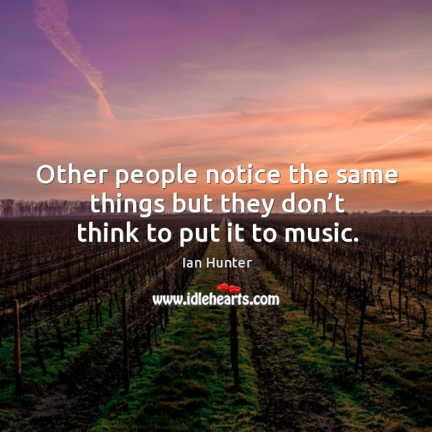 Other people notice the same things but they don't think to put it to music. Image