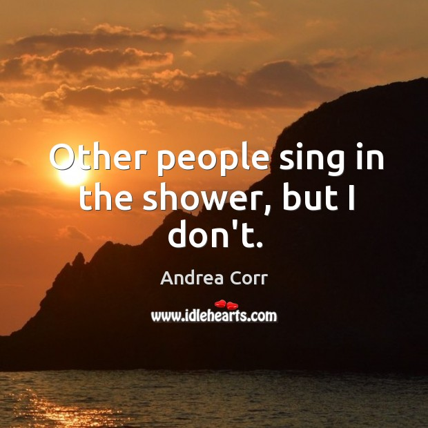Other people sing in the shower, but I don't. Image