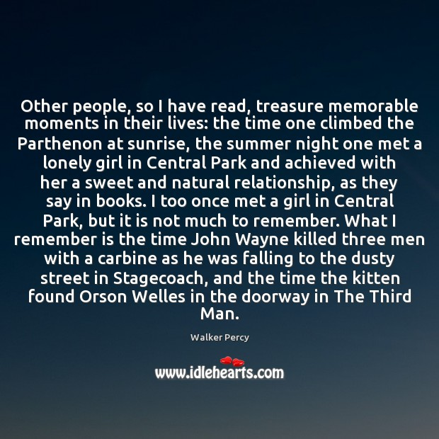 Other people, so I have read, treasure memorable moments in their lives: Walker Percy Picture Quote