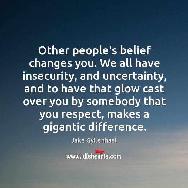 Image, Other people's belief changes you. We all have insecurity, and uncertainty, and