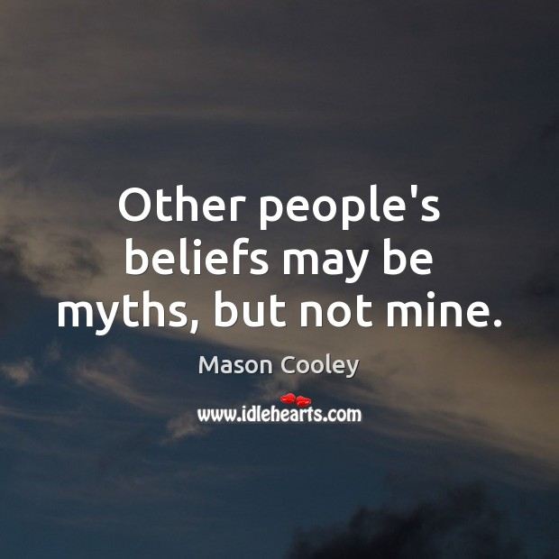 Other people's beliefs may be myths, but not mine. Image