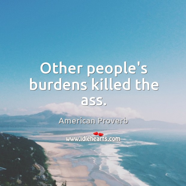 Other people's burdens killed the ass. American Proverbs Image