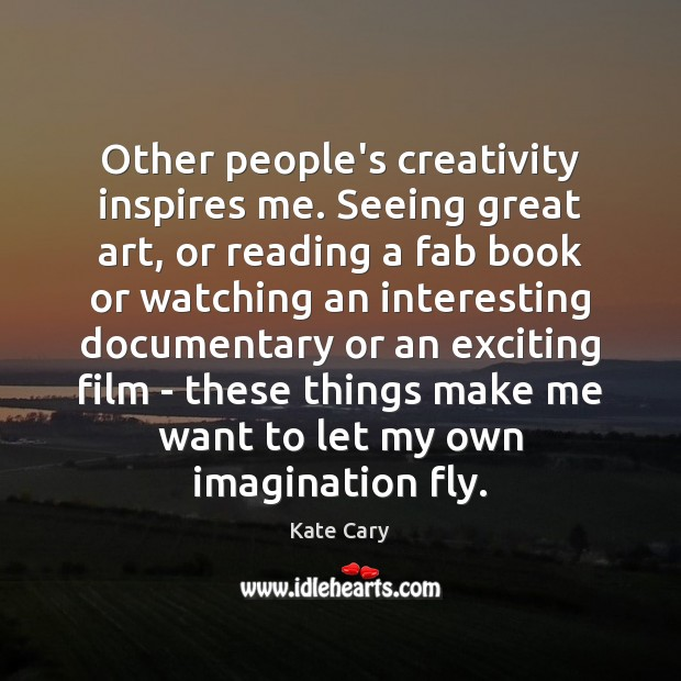 Other people's creativity inspires me. Seeing great art, or reading a fab Image