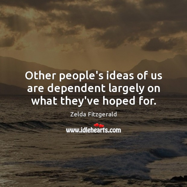 Image, Other people's ideas of us are dependent largely on what they've hoped for.