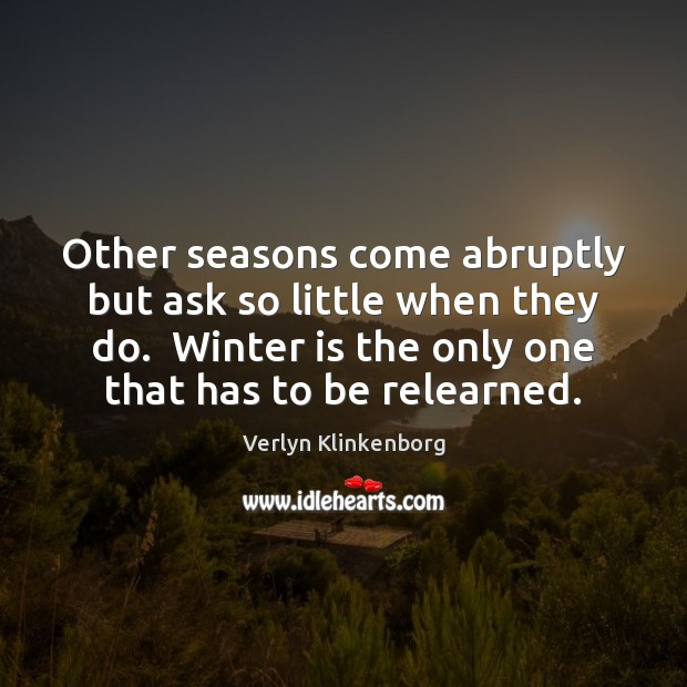 Other seasons come abruptly but ask so little when they do.  Winter Verlyn Klinkenborg Picture Quote