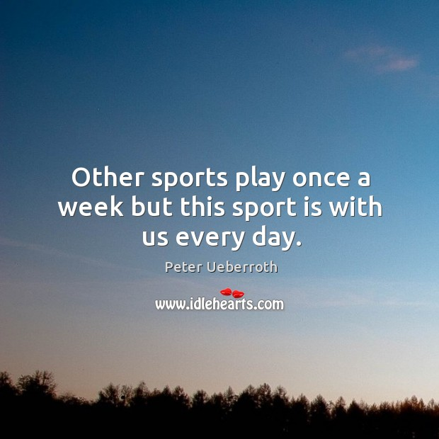 Image, Other sports play once a week but this sport is with us every day.