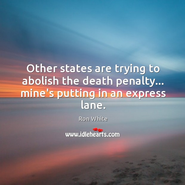 Other states are trying to abolish the death penalty… mine's putting in an express lane. Ron White Picture Quote