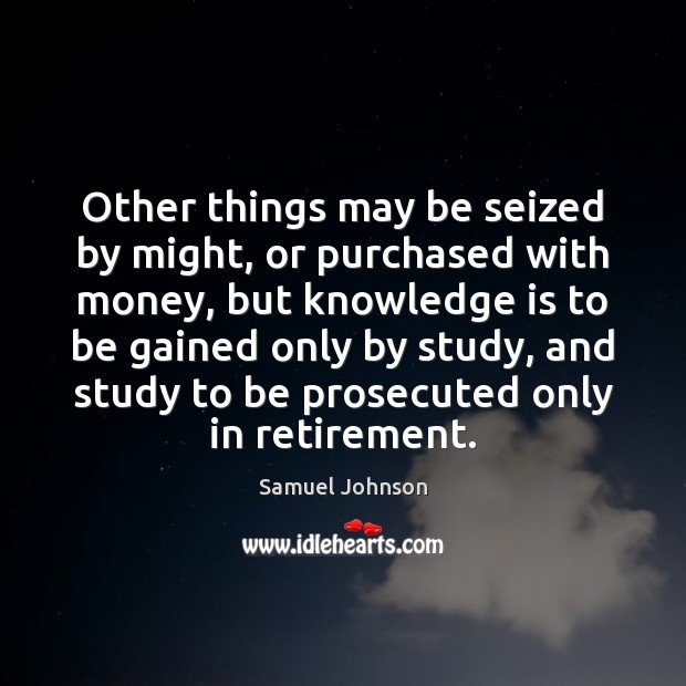 Other things may be seized by might, or purchased with money, but Samuel Johnson Picture Quote