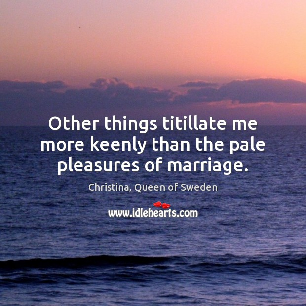 Image, Other things titillate me more keenly than the pale pleasures of marriage.