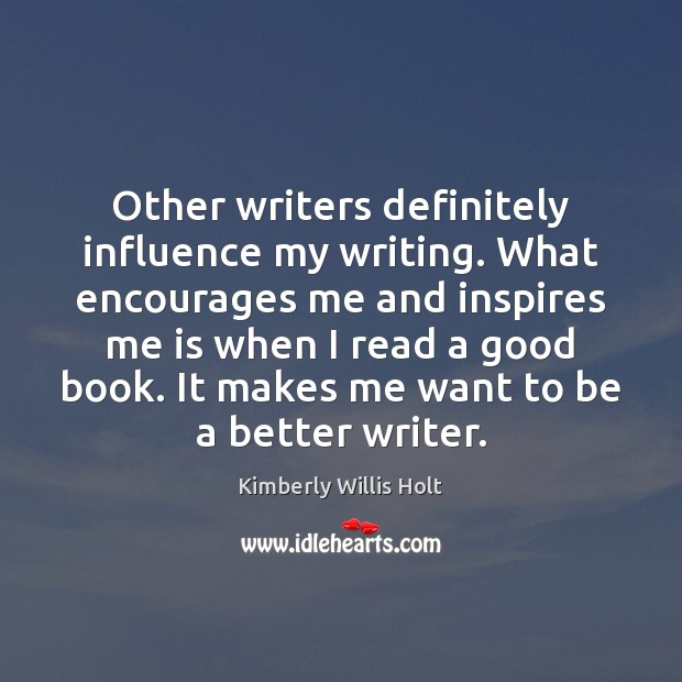 Other writers definitely influence my writing. What encourages me and inspires me Image