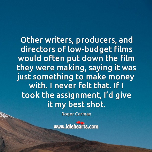 Other writers, producers, and directors of low-budget films would often put down the Roger Corman Picture Quote
