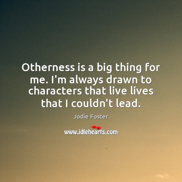 Otherness is a big thing for me. I'm always drawn to characters Image