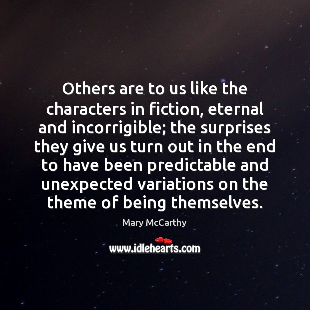 Others are to us like the characters in fiction, eternal and incorrigible; Mary McCarthy Picture Quote