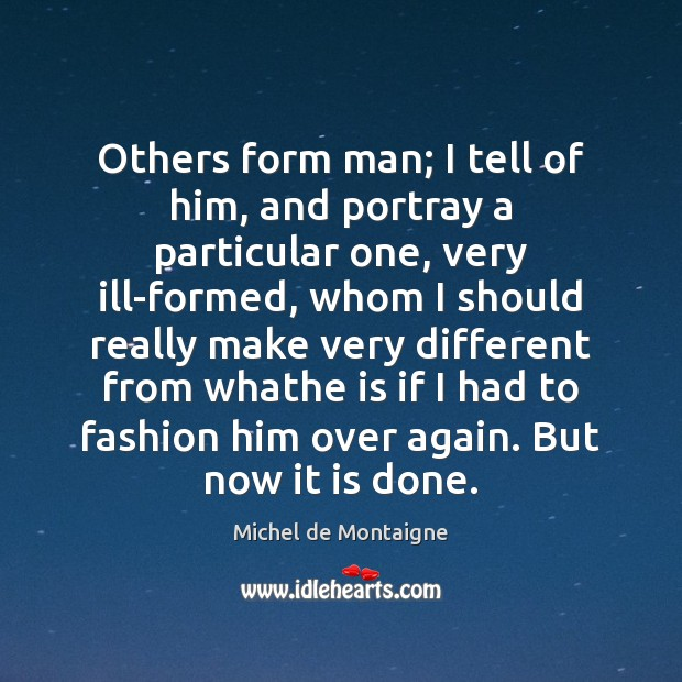 Image, Others form man; I tell of him, and portray a particular one,