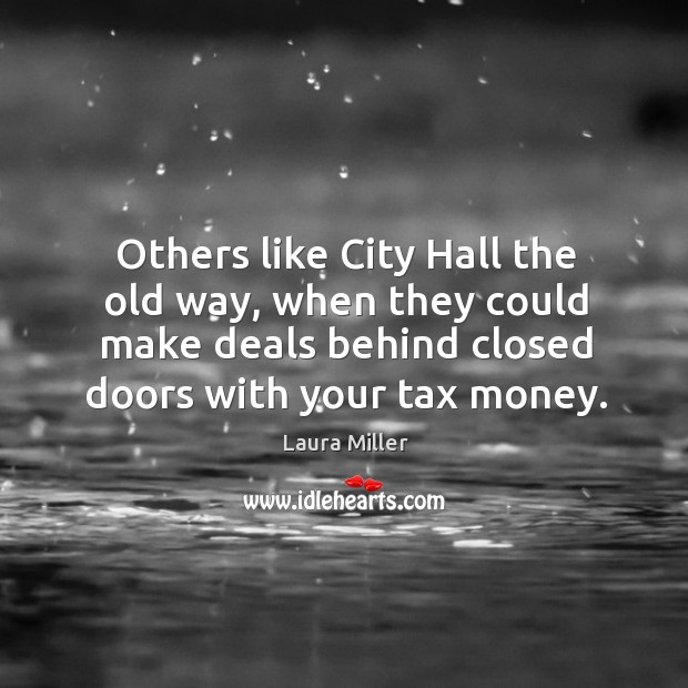 Others like city hall the old way, when they could make deals behind closed doors with your tax money. Image