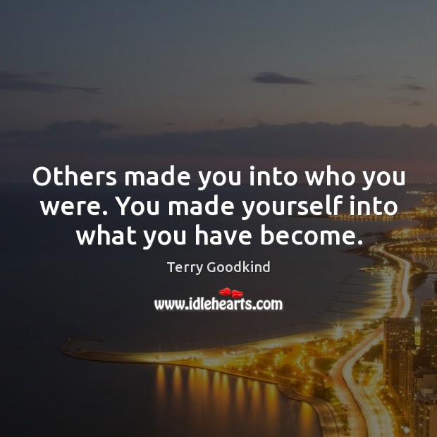 Others made you into who you were. You made yourself into what you have become. Image