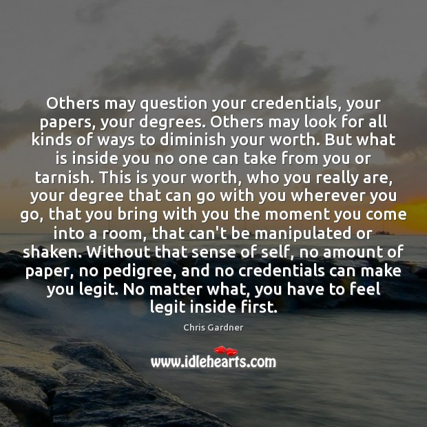 Others may question your credentials, your papers, your degrees. Others may look Chris Gardner Picture Quote
