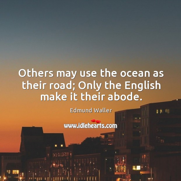 Others may use the ocean as their road; only the english make it their abode. Image