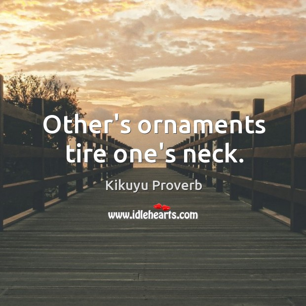 Other's ornaments tire one's neck. Kikuyu Proverbs Image