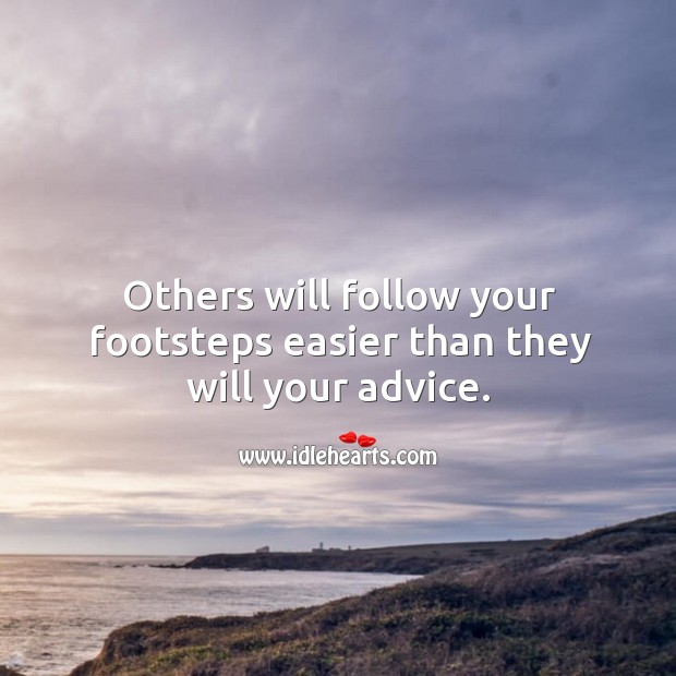 Others will follow your footsteps easier than they will your advice. Image