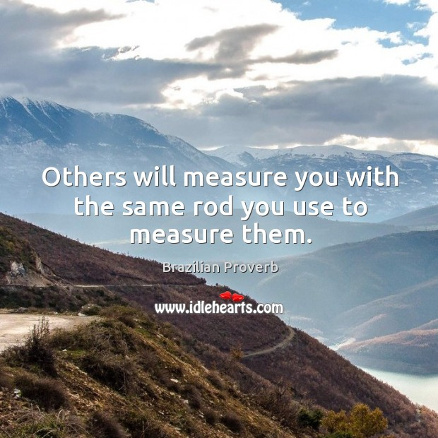 Others will measure you with the same rod you use to measure them. Brazilian Proverbs Image