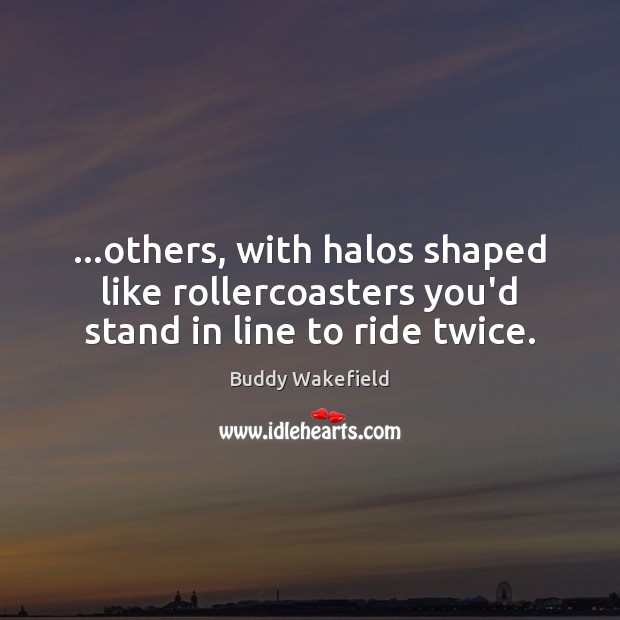 …others, with halos shaped like rollercoasters you'd stand in line to ride twice. Image