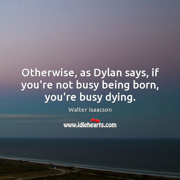 Otherwise, as Dylan says, if you're not busy being born, you're busy dying. Image