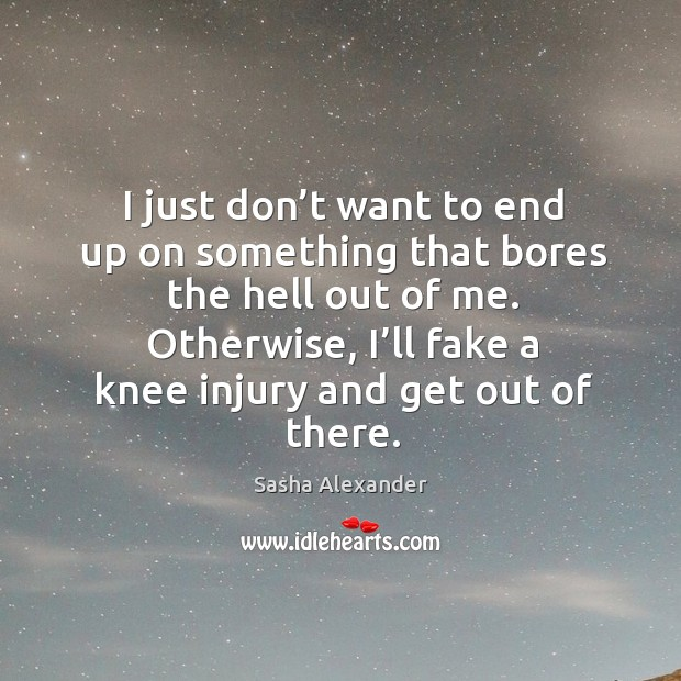 Otherwise, I'll fake a knee injury and get out of there. Image
