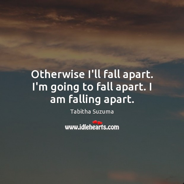Otherwise I'll fall apart. I'm going to fall apart. I am falling apart. Image