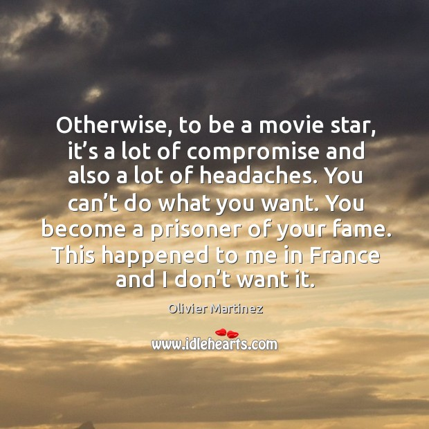 Otherwise, to be a movie star, it's a lot of compromise and also a lot of headaches. Image