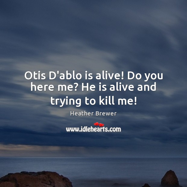 Image, Otis D'ablo is alive! Do you here me? He is alive and trying to kill me!